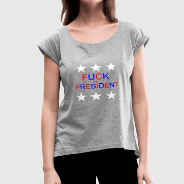 Fuck Elections Fuck the president - Women's Roll Cuff T-Shirt