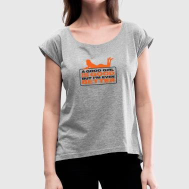 A Good Girl Is Good. But I'm Better! - Women's Roll Cuff T-Shirt