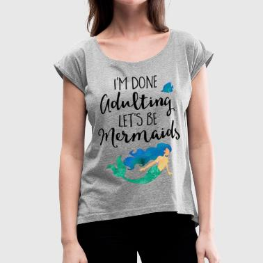 Done Adulting Mermaids Funny Quote - Women's Roll Cuff T-Shirt