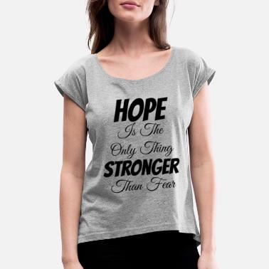 Cotton Hope Is The Only Thing Stronger Than Fear - Women's Rolled Sleeve T-Shirt
