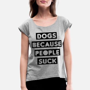 Dogs Dogs Because People Suck - Women's Rolled Sleeve T-Shirt
