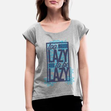 Lazy Too lazy to be lazy - Women's Rolled Sleeve T-Shirt