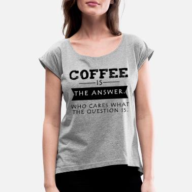 Good Energy Funny Coffee ist the awnser - coffeelover - Women's Roll Cuff T-Shirt