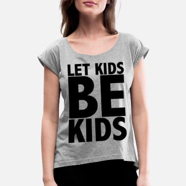 Childhood Let Kids Be Kids - Women's Rolled Sleeve T-Shirt