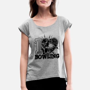 I Love Bowling I Love Bowling Shirt - Women's Rolled Sleeve T-Shirt
