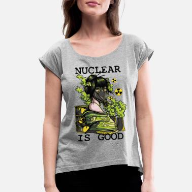 Nuclear Power Nuclear Is Good - Women's Rolled Sleeve T-Shirt