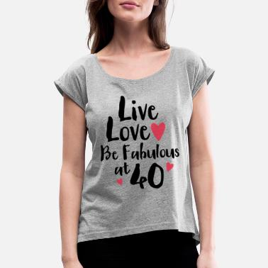 Forty Live Love Fabulous 40 - Women's Rolled Sleeve T-Shirt