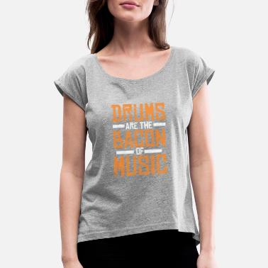 Bacon And Beer Drums Are The Bacon Of Music - Women's Roll Cuff T-Shirt