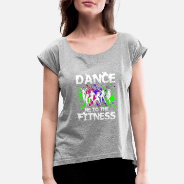 Fit Dance Dance Me To The Fitness - Women's Roll Cuff T-Shirt