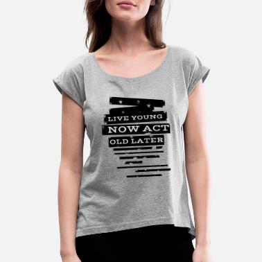 Young Live young now Act old later - Women's Rolled Sleeve T-Shirt