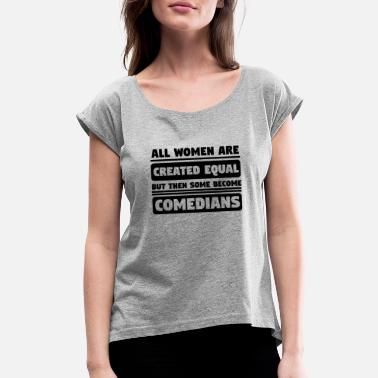Comedian Quotes All Women Are Created Equal Some Become Comedians - Women's Roll Cuff T-Shirt
