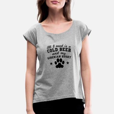 Husky All I Need Is A Cold Beer And My Siberian Husky - Women's Rolled Sleeve T-Shirt