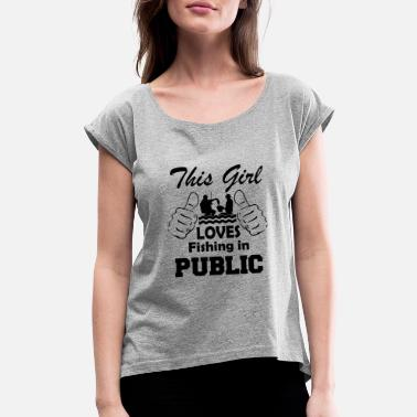 this girl loves fishing in public - Women's Rolled Sleeve T-Shirt
