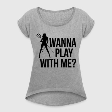 WANNA PLAY WITH ME? - Women's Roll Cuff T-Shirt