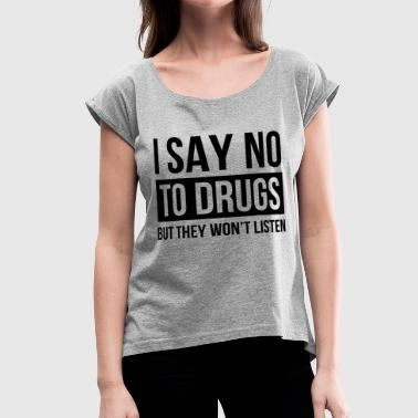 I SAY NO TO DRUGS BUT THEY WON'T LISTEN - Women's Roll Cuff T-Shirt