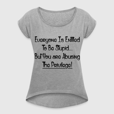 ABUSING THE PRIVILEGE! - Women's Roll Cuff T-Shirt