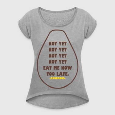 NOT YET EAT ME NOW TOO LATE AVOCADOS - Women's Roll Cuff T-Shirt