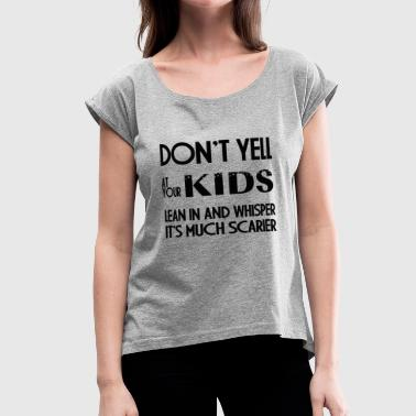 DONT YELL AT YOUR KIDS - Women's Roll Cuff T-Shirt