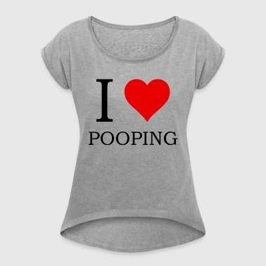 I LOVE POOPING - Women's Roll Cuff T-Shirt