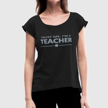 Trust Me I'm a Teacher - Women's Roll Cuff T-Shirt