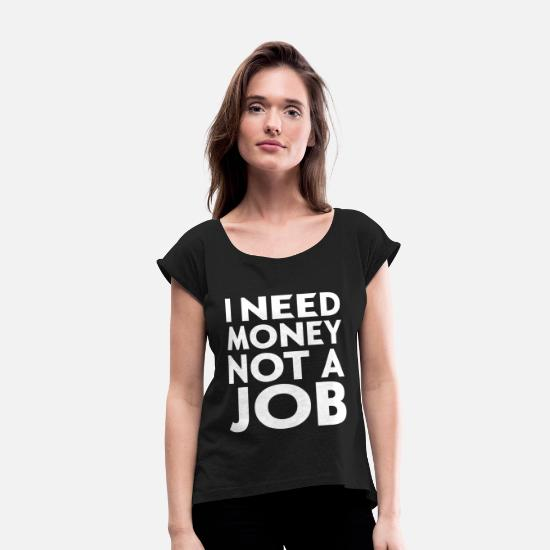 Funny T-Shirts - I NEED MONEY NOT A JOB - Women's Rolled Sleeve T-Shirt black
