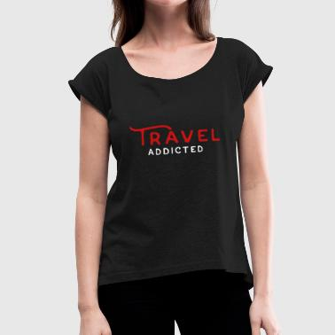 Addicted To Travel Travel addiction - Women's Roll Cuff T-Shirt