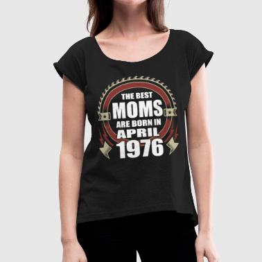 The Best Of 1976 The Best Moms are Born in April 1976 - Women's Roll Cuff T-Shirt