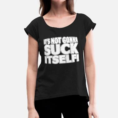 Dirty Religion It s Not Gonna Suck Itself Dirty Sexual Rude Offen - Women's Roll Cuff T-Shirt