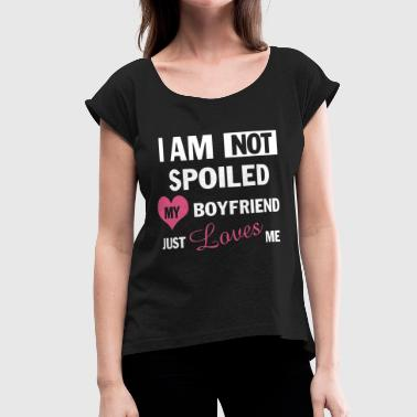 I Am Not Spoiled My Boyfriend Just Loves Me I am not spoiled my boyfriend just loves me - Women's Roll Cuff T-Shirt