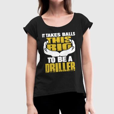It takes ball this big to be a driller - Women's Roll Cuff T-Shirt