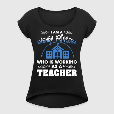 i am a disney princess who is working as a teacher - Women's Roll Cuff T-Shirt