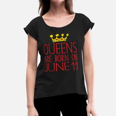 Born On 11 June Queens are born on June 11 - Women's Roll Cuff T-Shirt
