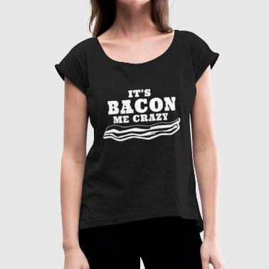 Francis Bacon Bacon - It's Bacon Me Crazy - Women's Roll Cuff T-Shirt