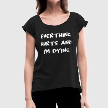 Everything Hurts And I'm Dying - Women's Roll Cuff T-Shirt