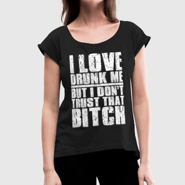 I-love-you-bitch-heart I Love Drunk Me But I Dont Trust That Bitch - Women's Roll Cuff T-Shirt