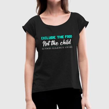 Food Allergy - Exclude The Food Not The Child - Women's Roll Cuff T-Shirt