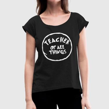 Teacher of all things - School - Kids - Class Gift - Women's Roll Cuff T-Shirt