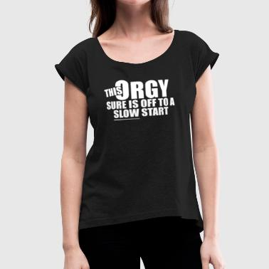 Orgi This Orgy Sure Is Off To A Slow Start - Women's Roll Cuff T-Shirt