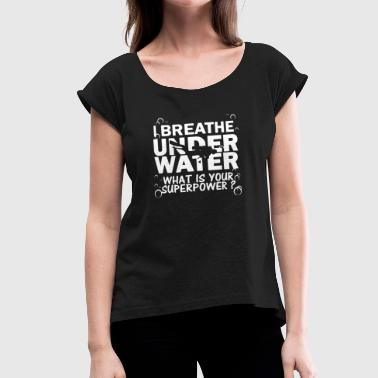 Under Water I Breathe Under Water T-shirt - Women's Roll Cuff T-Shirt