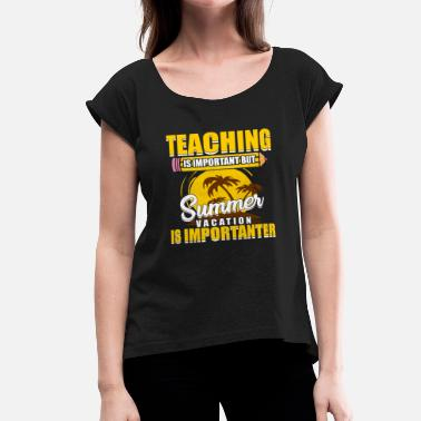 Teaching Teaching Is Important But Summer Vacation Is Importanter - Women's Rolled Sleeve T-Shirt