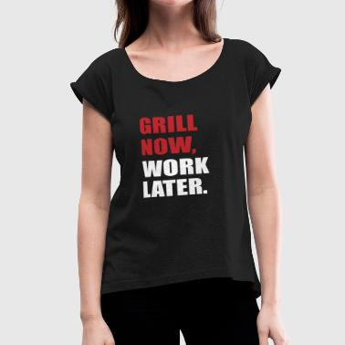 grill now, work later - Women's Roll Cuff T-Shirt