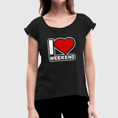 Friday Saturday I love weekend party Friday Saturday Sunday - Women's Roll Cuff T-Shirt