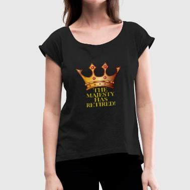 Your Majesty Your Majesty has retired - Women's Roll Cuff T-Shirt