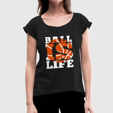 Ball Is Life Ball is Life - Women's Roll Cuff T-Shirt