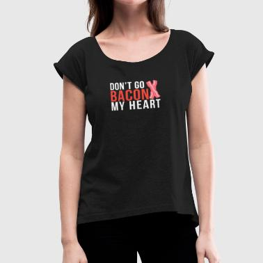 My Heart Will Go On Don't go bacon my heart - Women's Roll Cuff T-Shirt