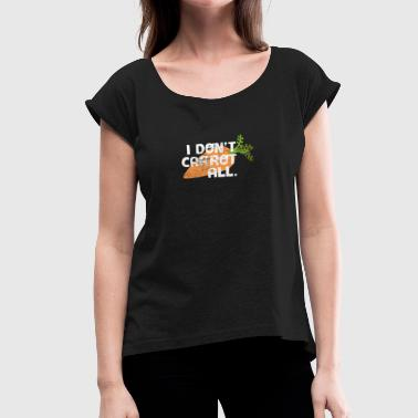 I Don't Carrot All Funny Carrot Wordplay Pun Joke - Women's Roll Cuff T-Shirt