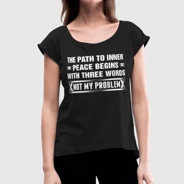 Three Words Peace Begins Three Words Not My Problem - Women's Roll Cuff T-Shirt