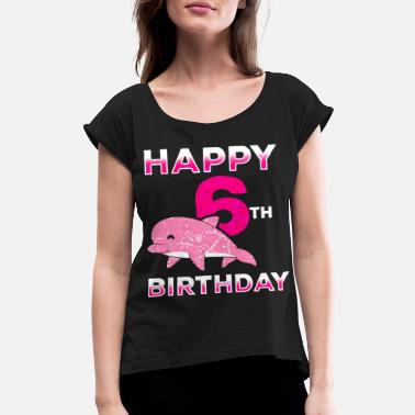 Specific Age Dolphin Girl Birthday 6 Years 6Y 6th Birthday Gift - Women's Rolled Sleeve T-Shirt
