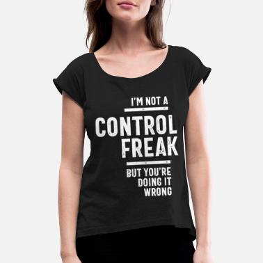 Freak I'm Not A Control Freak - Women's Rolled Sleeve T-Shirt