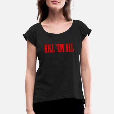 Kil. KIL EM ALL Thrash Metal - Women's Rolled Sleeve T-Shirt